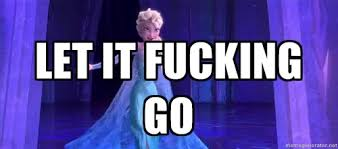 Let it Fucking Go - frozen elsa | Meme Generator via Relatably.com