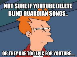 Not sure if youtube delete Blind Guardian songs.. Or they are too ... via Relatably.com