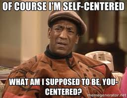 of course i'm self-centered what am i supposed to be, you-centered ... via Relatably.com