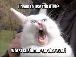 Meme Maker - I have to use the ATM? Worst customer service ever ... via Relatably.com