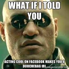 what if i told you acting cool on facebook makes you a douchebag ... via Relatably.com