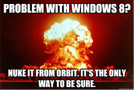 Problem with Windows 8? Nuke it from Orbit. It's the only way to ... via Relatably.com