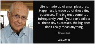 Norman Lear quote: Life is made up of small pleasures. Happiness ... via Relatably.com