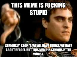 This Meme is fucking stupid Seriously, stop it. We all have things ... via Relatably.com