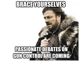 Brace yourselves passionate debates on gun control are coming ... via Relatably.com