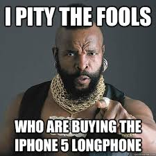 I PITY THE FOOLS WHO ARE BUYING the iphone 5 longphone - Punny Mr ... via Relatably.com