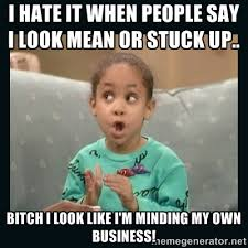 I hate it when people say I look mean or stuck up.. bitch i look ... via Relatably.com