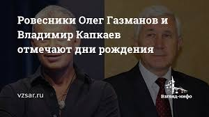 Ровесники <b>Олег</b> Газманов и Владимир <b>Капкаев</b> отмечают дни ...