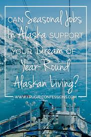 can seasonal jobs in alaska support your dream of year round think seasonal jobs in alaska is right for you on to out