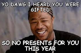Yo dawg i heard you were gifted so no presents for you this year ... via Relatably.com