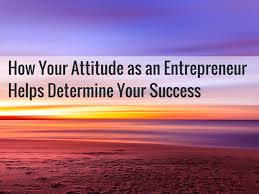 using your true talents to build an home business how your attitude as an entrepreneur helps determine your success