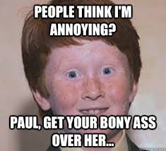 People think I'm annoying? Paul, get your bony ass over her ... via Relatably.com