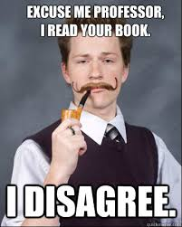 Excuse me professor, I read your book. I disagree. - Scholarly ... via Relatably.com