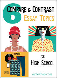 compare and contrast essay topics for high school compare and contrast essay topics