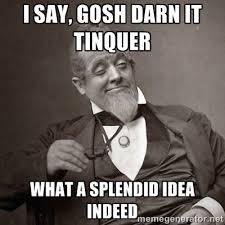 I say, gosh darn it Tinquer what a splendid idea indeed - 1889 [10 ... via Relatably.com