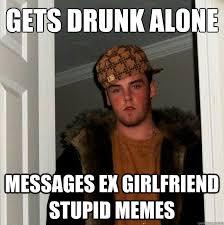 Gets drunk alone messages ex girlfriend stupid memes - Scumbag ... via Relatably.com