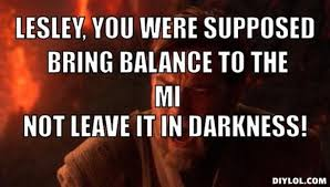 DIYLOL - Lesley, you were supposed bring balance to the MI Not ... via Relatably.com