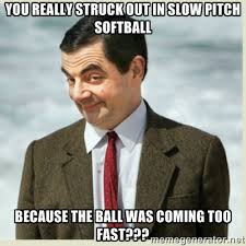 You really struck out in slow pitch softball because the ball was ... via Relatably.com