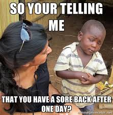 So your telling me that you have a sore back after one day ... via Relatably.com