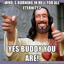 who`s burning in hell for all eternity? Yes buddy you are! - buddy ... via Relatably.com