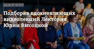 Подборка вдохновляющих видеолекций Лектория Юлии Высоцкой