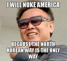 I will nuke America Because the north korean way is the only way ... via Relatably.com