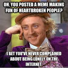 Oh, you posted a meme making fun of heartbroken people? I bet you ... via Relatably.com