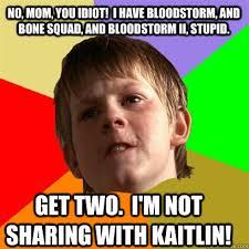 No, Mom, you idiot! I have Bloodstorm, and Bone Squad, and ... via Relatably.com