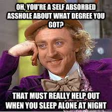 Oh, you're a self absorbed asshole about what degree you got? that ... via Relatably.com