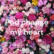 Pod change my heart