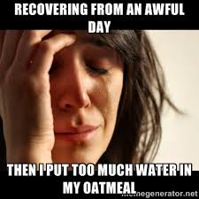 Recovering from an awful day then i put too much water in my ... via Relatably.com