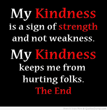 life quotes my kindness is a sign of strength and not weakness life quotes my kindness is a sign of strength and not weakness quote life quotes my