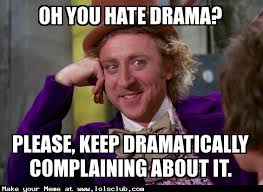 LOL's Club » Laugh Out Loud's Club » Oh you hate drama? Please ... via Relatably.com