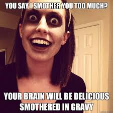 You say I smother you too much? Your brain will be delicious ... via Relatably.com