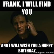 FRANK, I WILL FIND YOU AND I WILL WISH YOU A HAPPY BIRTHDAY - liam ... via Relatably.com