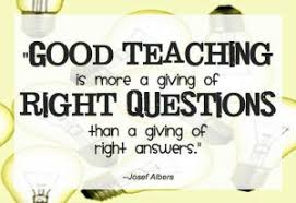 """Good Teaching is more a giving of Right Questions than a giving of right answers"", Josel Abners"