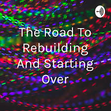 The Road To Rebuilding And Starting Over