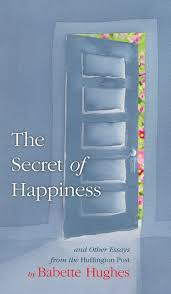 the secret of happiness and other essays from the huffington post the secret of happiness and other essays from the huffington post babette hughes 9780997977424 com books