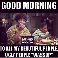 "Good morning To all my beautiful people. Ugly people ""wassup"" via Relatably.com"