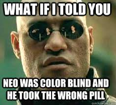 what if i told you neo was color blind and he took the wrong pill ... via Relatably.com