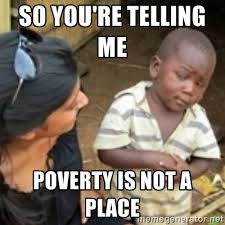 So you're telling me poverty is not a place - Skeptical african ... via Relatably.com