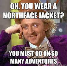 Oh, You Wear A NorthFace Jacket? You must go on so many adventures ... via Relatably.com