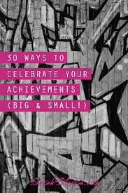 ways to celebrate your achievements big small sarah starrs a couple of weeks ago a conversation started in girl gang hq that led us to diagnosing an epidemic we re not celebrating our accomplishments