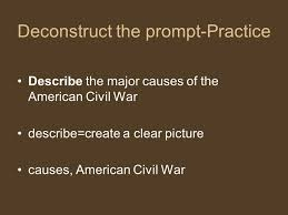 write on to an essay taking the first steps to writing an essay    deconstruct the prompt practice describe the major causes of the american civil war describe