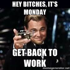 HEY BITCHES, IT'S MONDAY get back to work - Gatsby Gatsby | Meme ... via Relatably.com