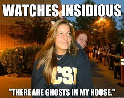"Watches insidious ""there are ghosts in my house."" - Crazy Kelsey ... via Relatably.com"