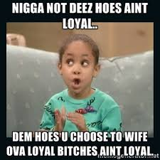 Nigga not deez hoes aint loyal.. DEM HOES U CHOOSE TO WIFE OVA ... via Relatably.com