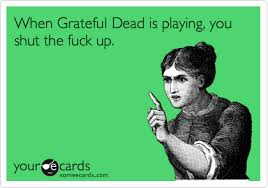 When Grateful Dead is playing, you shut the fuck up. | Reminders Ecard via Relatably.com