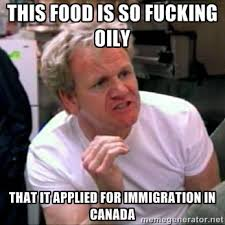 THIS FOOD IS SO FUCKING OILY THAT IT APPLIED FOR IMMIGRATION IN ... via Relatably.com