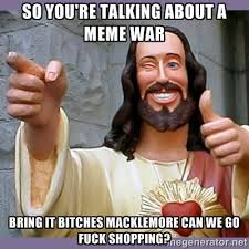 So you're talking about a meme war bring it bitches Macklemore can ... via Relatably.com